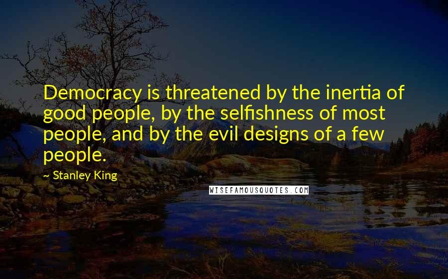 Stanley King quotes: Democracy is threatened by the inertia of good people, by the selfishness of most people, and by the evil designs of a few people.