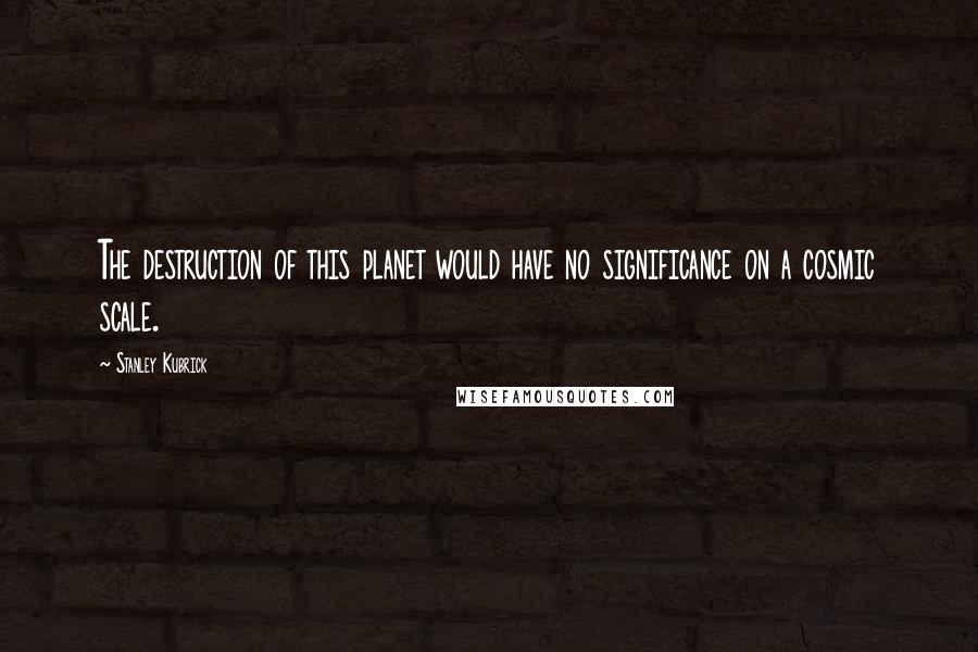 Stanley Kubrick quotes: The destruction of this planet would have no significance on a cosmic scale.