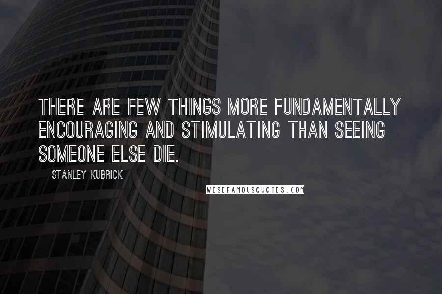 Stanley Kubrick quotes: There are few things more fundamentally encouraging and stimulating than seeing someone else die.