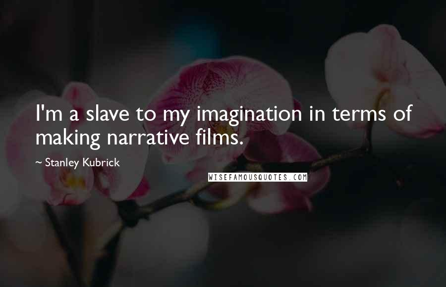 Stanley Kubrick quotes: I'm a slave to my imagination in terms of making narrative films.