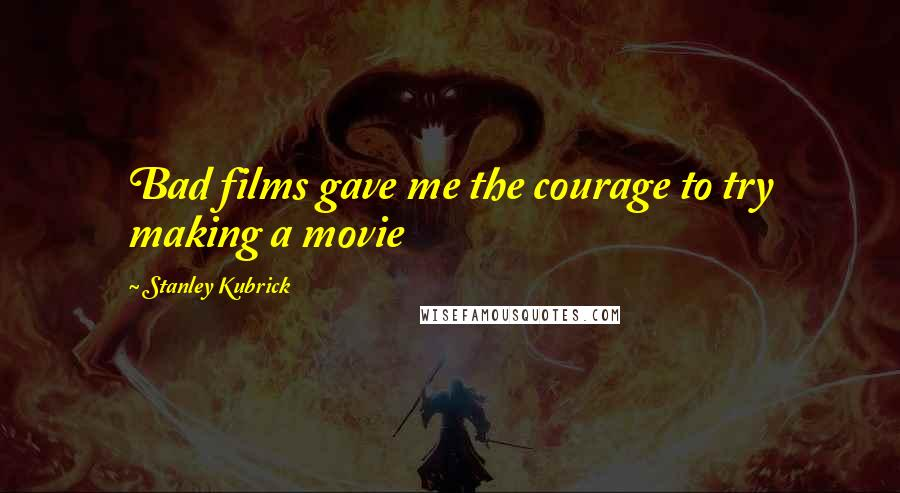 Stanley Kubrick quotes: Bad films gave me the courage to try making a movie