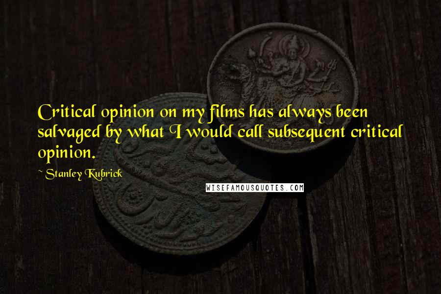 Stanley Kubrick quotes: Critical opinion on my films has always been salvaged by what I would call subsequent critical opinion.