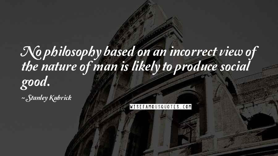 Stanley Kubrick quotes: No philosophy based on an incorrect view of the nature of man is likely to produce social good.