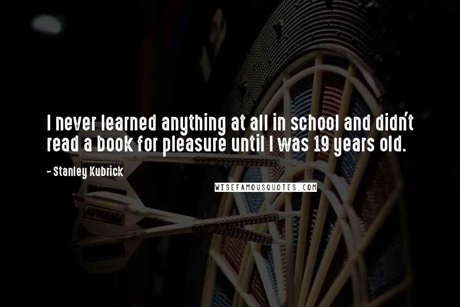 Stanley Kubrick quotes: I never learned anything at all in school and didn't read a book for pleasure until I was 19 years old.