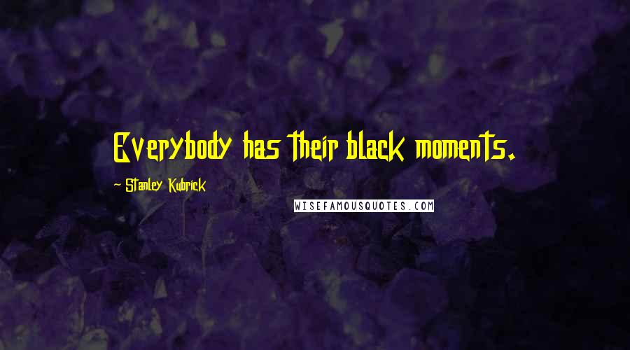 Stanley Kubrick quotes: Everybody has their black moments.