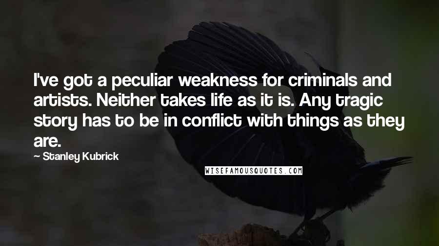 Stanley Kubrick quotes: I've got a peculiar weakness for criminals and artists. Neither takes life as it is. Any tragic story has to be in conflict with things as they are.