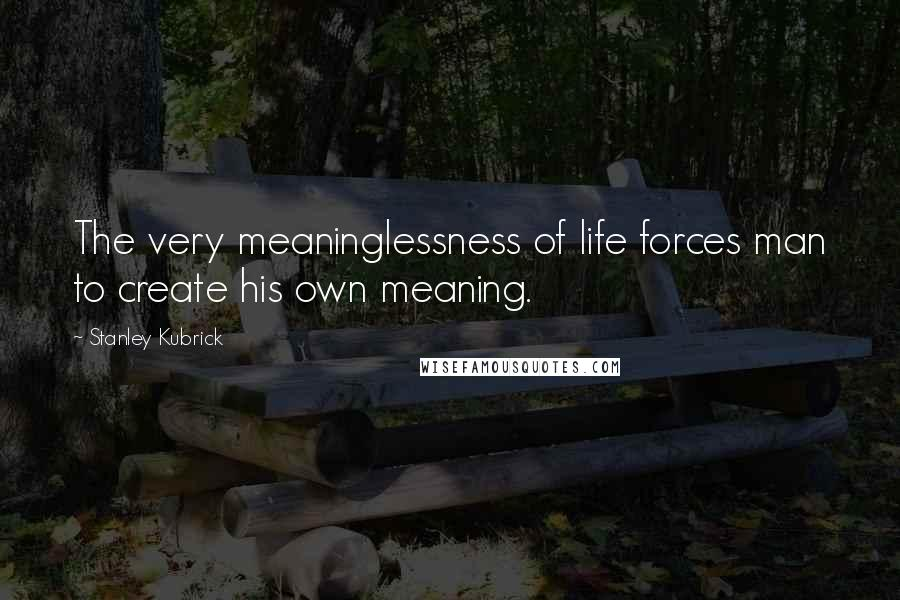 Stanley Kubrick quotes: The very meaninglessness of life forces man to create his own meaning.