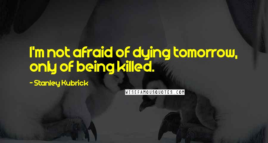Stanley Kubrick quotes: I'm not afraid of dying tomorrow, only of being killed.