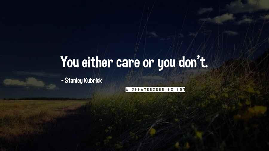 Stanley Kubrick quotes: You either care or you don't.