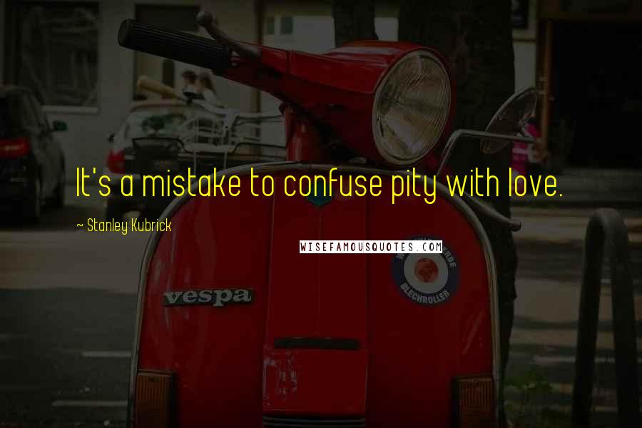 Stanley Kubrick quotes: It's a mistake to confuse pity with love.