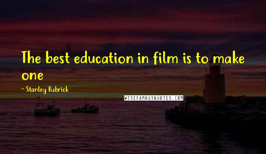 Stanley Kubrick quotes: The best education in film is to make one