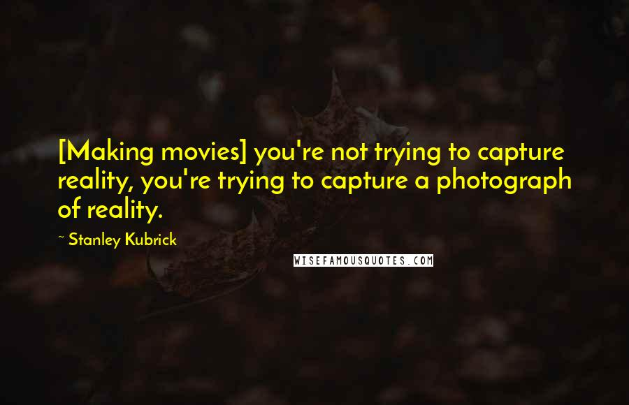 Stanley Kubrick quotes: [Making movies] you're not trying to capture reality, you're trying to capture a photograph of reality.