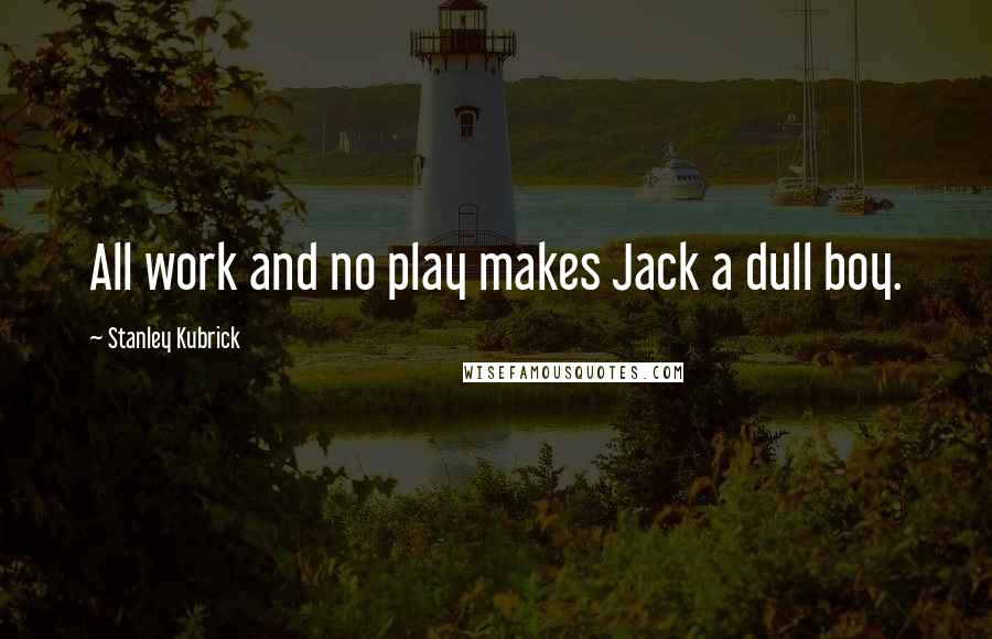 Stanley Kubrick quotes: All work and no play makes Jack a dull boy.