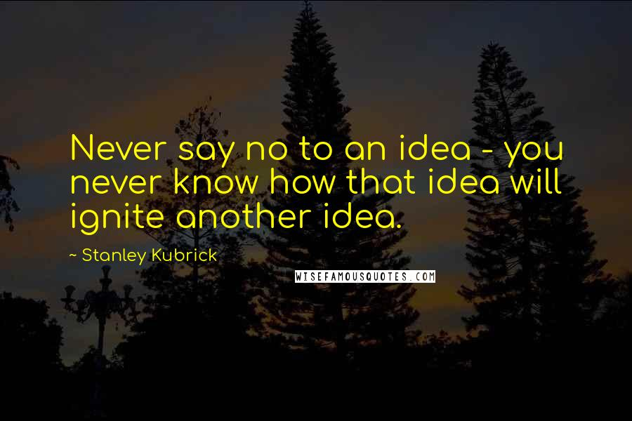 Stanley Kubrick quotes: Never say no to an idea - you never know how that idea will ignite another idea.