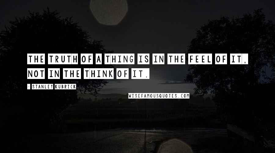 Stanley Kubrick quotes: The truth of a thing is in the feel of it, not in the think of it.