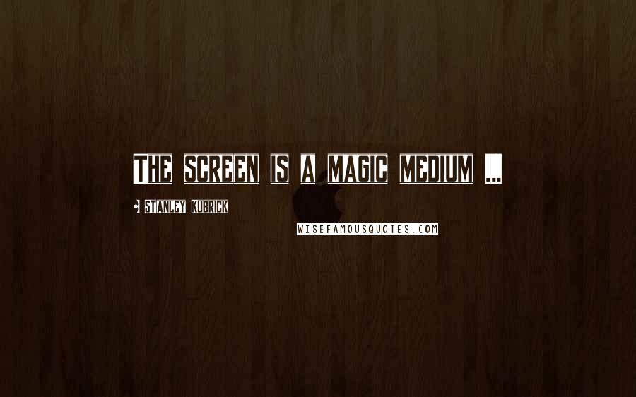 Stanley Kubrick quotes: The screen is a magic medium ...