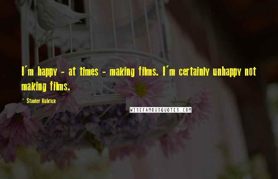 Stanley Kubrick quotes: I'm happy - at times - making films. I'm certainly unhappy not making films.
