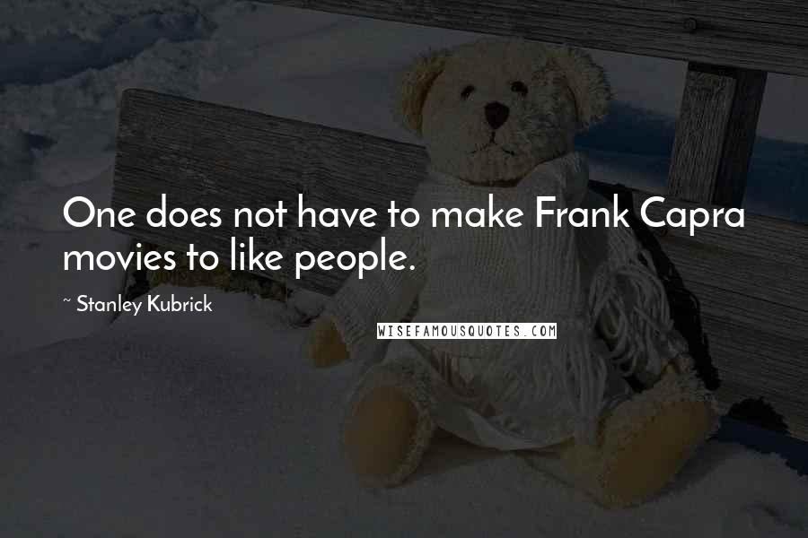 Stanley Kubrick quotes: One does not have to make Frank Capra movies to like people.