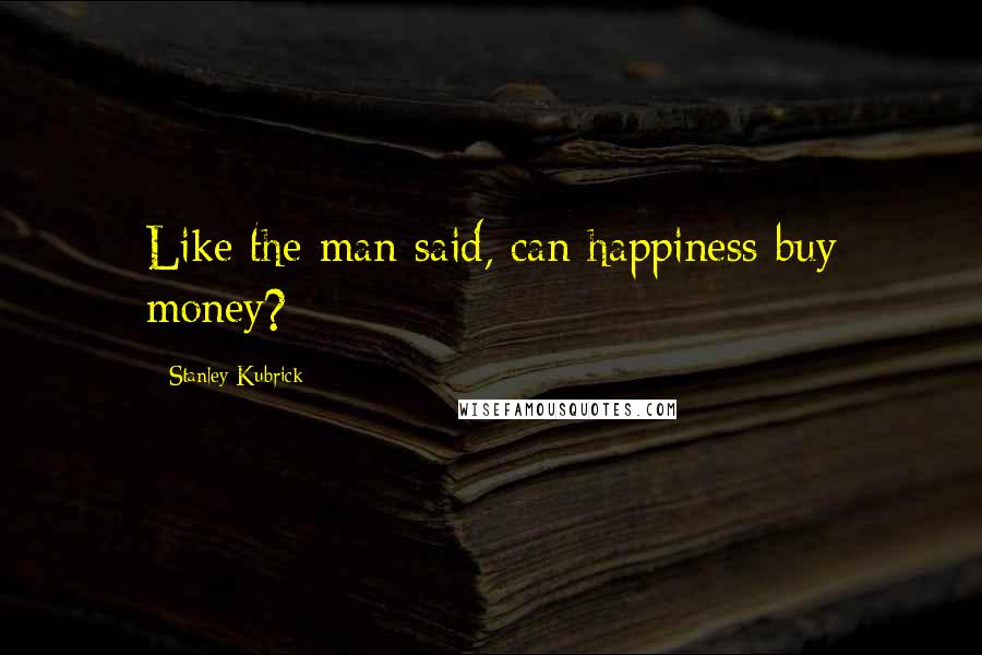 Stanley Kubrick quotes: Like the man said, can happiness buy money?
