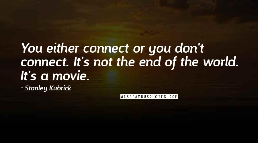 Stanley Kubrick quotes: You either connect or you don't connect. It's not the end of the world. It's a movie.