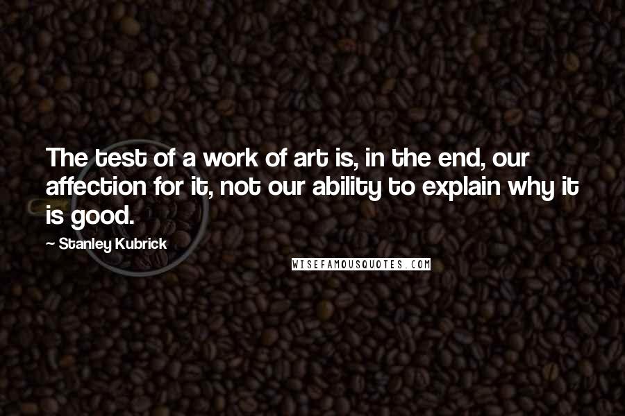 Stanley Kubrick quotes: The test of a work of art is, in the end, our affection for it, not our ability to explain why it is good.
