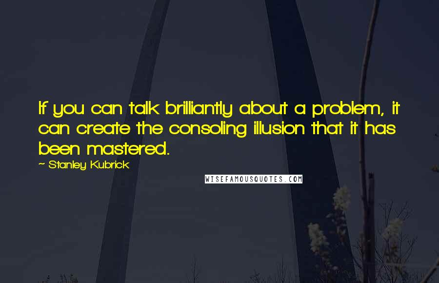 Stanley Kubrick quotes: If you can talk brilliantly about a problem, it can create the consoling illusion that it has been mastered.