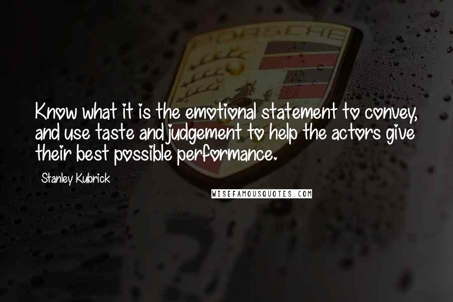 Stanley Kubrick quotes: Know what it is the emotional statement to convey, and use taste and judgement to help the actors give their best possible performance.