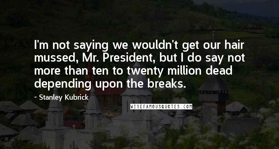 Stanley Kubrick quotes: I'm not saying we wouldn't get our hair mussed, Mr. President, but I do say not more than ten to twenty million dead depending upon the breaks.