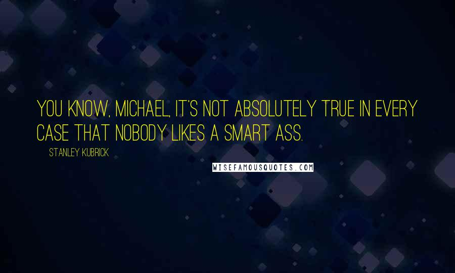 Stanley Kubrick quotes: You know, Michael, it's not absolutely true in every case that nobody likes a smart ass.