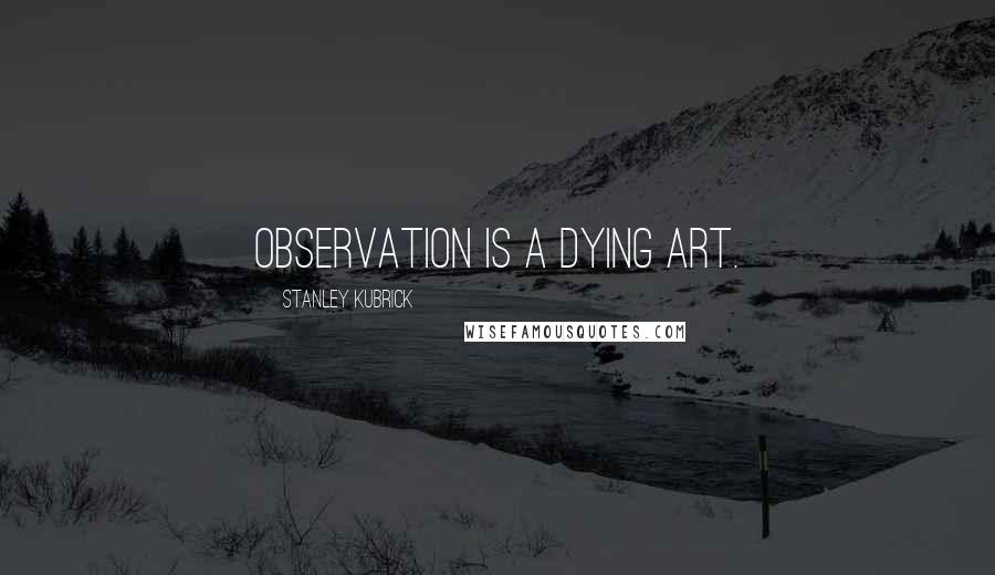 Stanley Kubrick quotes: Observation is a dying art.