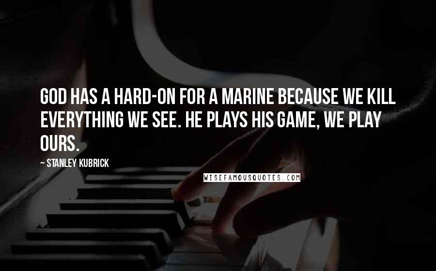 Stanley Kubrick quotes: God has a hard-on for a Marine because we kill everything we see. He plays His game, we play ours.