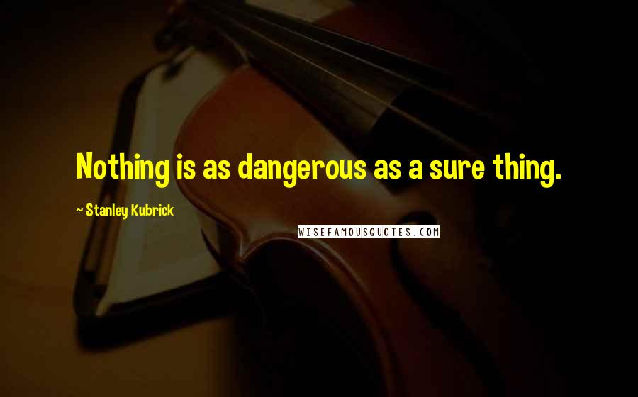 Stanley Kubrick quotes: Nothing is as dangerous as a sure thing.