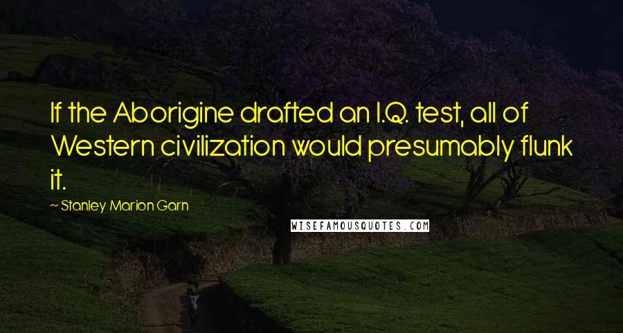 Stanley Marion Garn quotes: If the Aborigine drafted an I.Q. test, all of Western civilization would presumably flunk it.