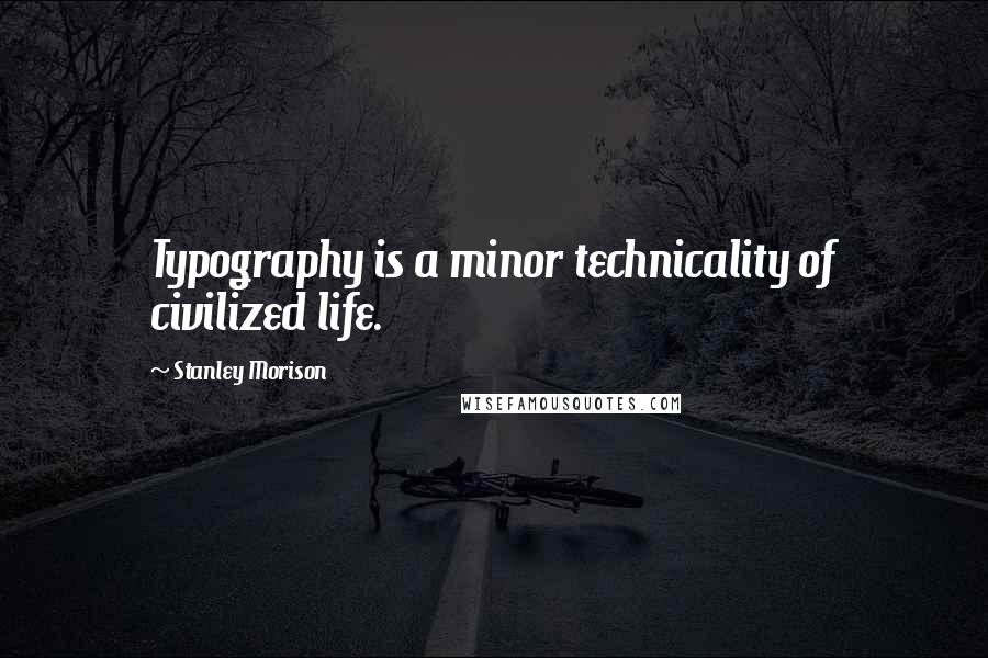 Stanley Morison quotes: Typography is a minor technicality of civilized life.