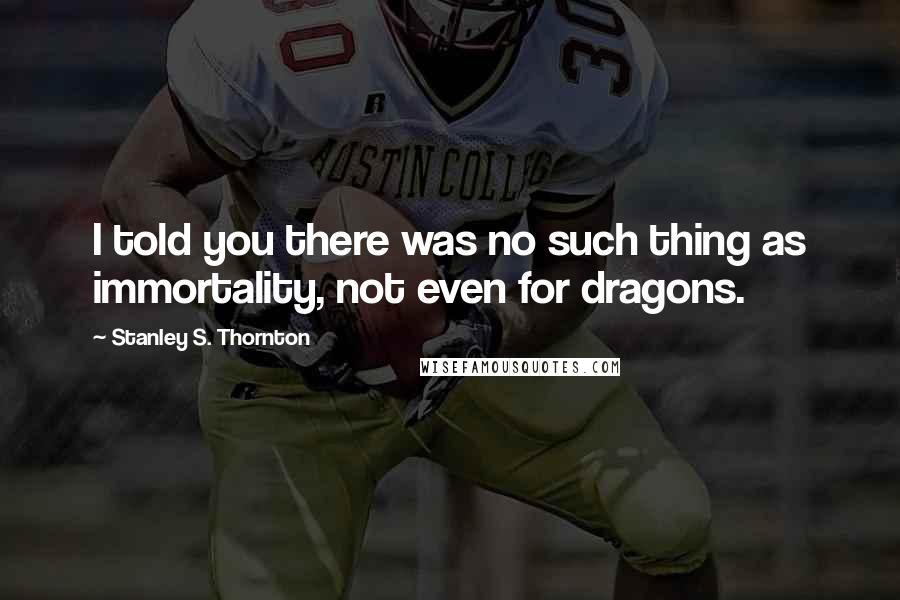 Stanley S. Thornton quotes: I told you there was no such thing as immortality, not even for dragons.