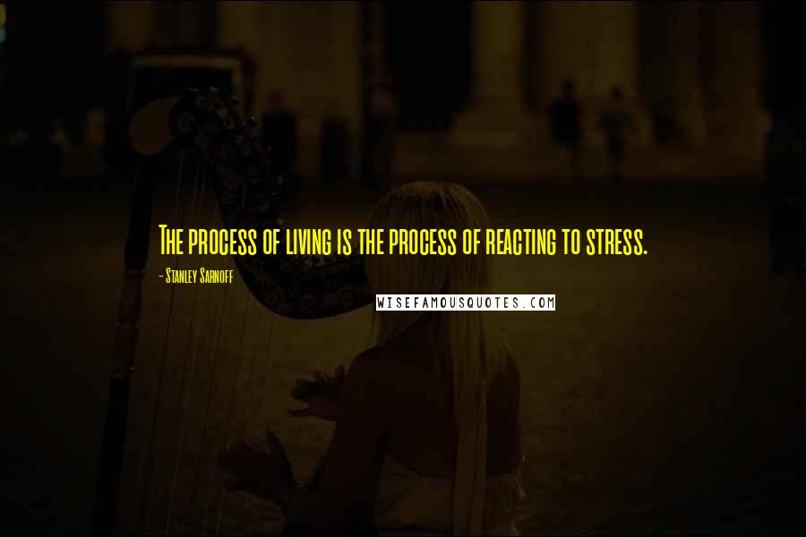 Stanley Sarnoff quotes: The process of living is the process of reacting to stress.