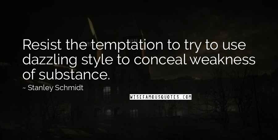 Stanley Schmidt quotes: Resist the temptation to try to use dazzling style to conceal weakness of substance.