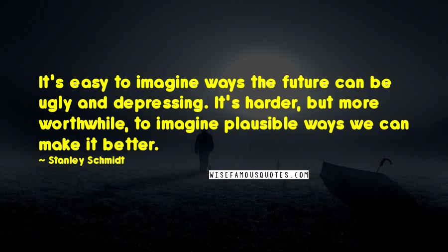 Stanley Schmidt quotes: It's easy to imagine ways the future can be ugly and depressing. It's harder, but more worthwhile, to imagine plausible ways we can make it better.