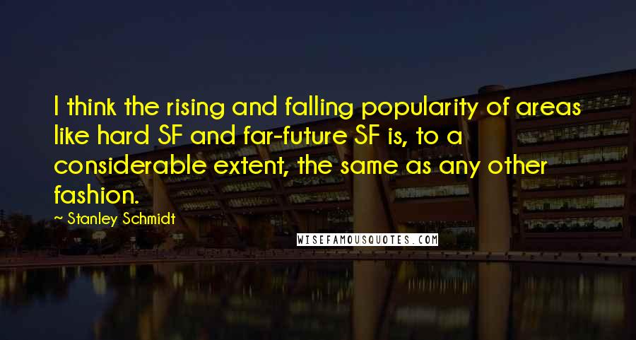 Stanley Schmidt quotes: I think the rising and falling popularity of areas like hard SF and far-future SF is, to a considerable extent, the same as any other fashion.