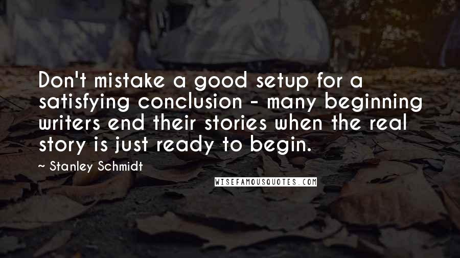 Stanley Schmidt quotes: Don't mistake a good setup for a satisfying conclusion - many beginning writers end their stories when the real story is just ready to begin.