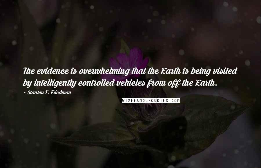 Stanton T. Friedman quotes: The evidence is overwhelming that the Earth is being visited by intelligently controlled vehicles from off the Earth.