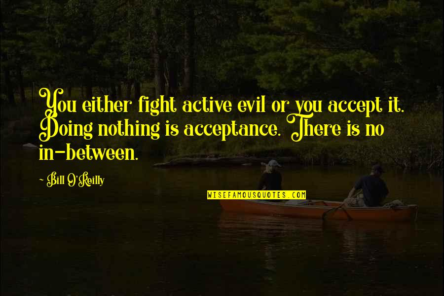 Stanza Quotes By Bill O'Reilly: You either fight active evil or you accept