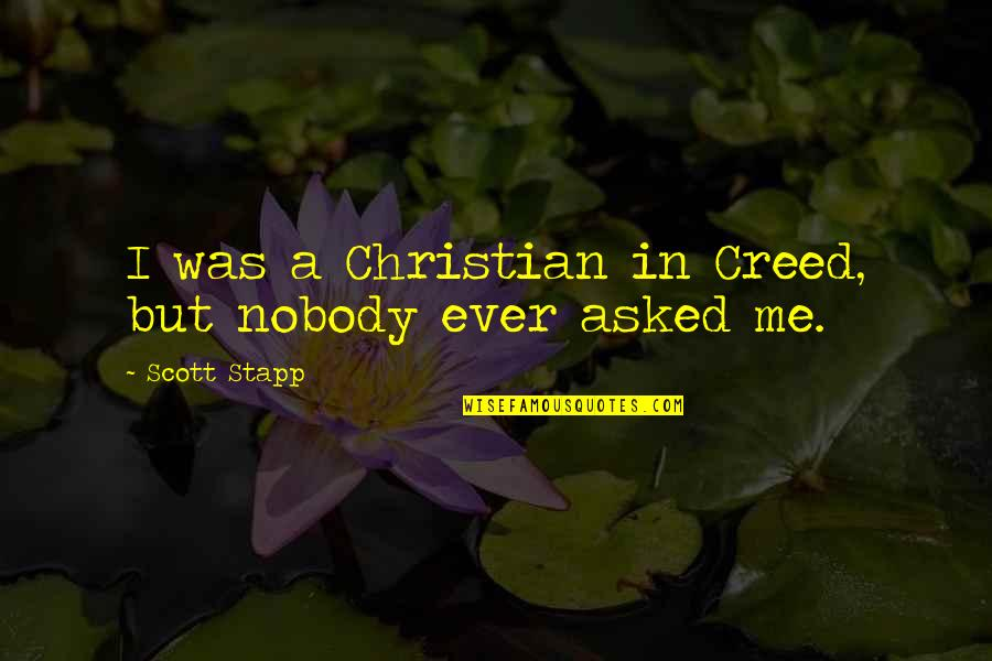 Stapp Quotes By Scott Stapp: I was a Christian in Creed, but nobody