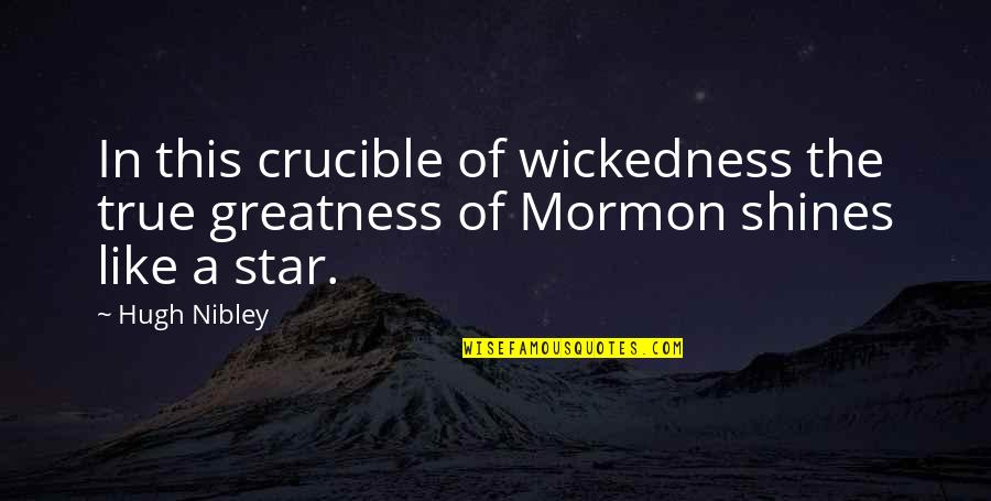 Star Shines Quotes By Hugh Nibley: In this crucible of wickedness the true greatness