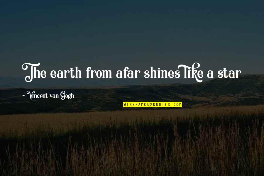 Star Shines Quotes By Vincent Van Gogh: The earth from afar shines like a star