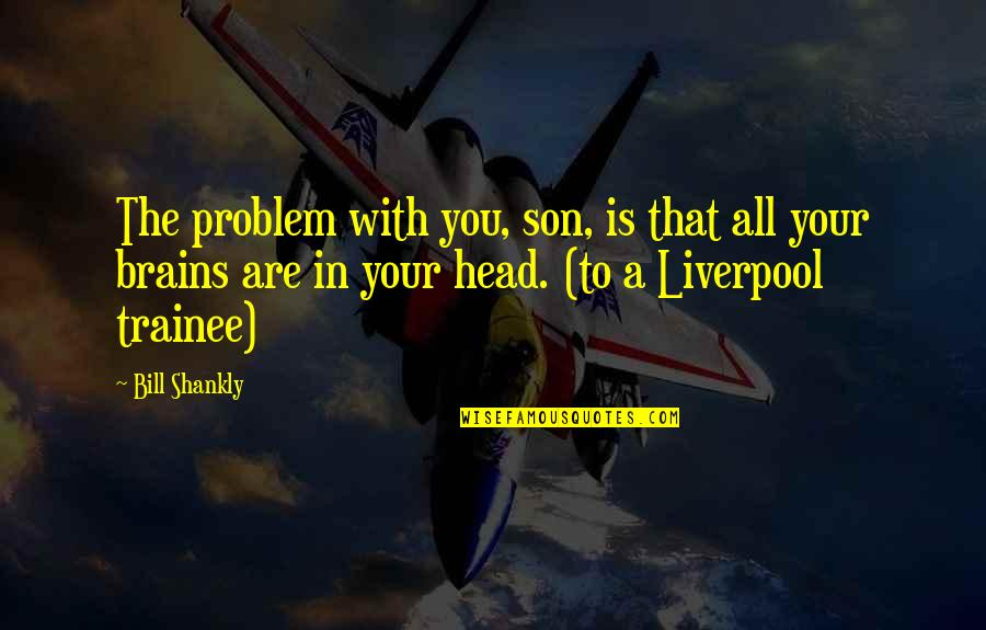 Star Signs Quotes By Bill Shankly: The problem with you, son, is that all