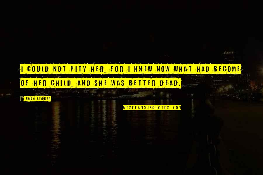 Star Signs Quotes By Bram Stoker: I could not pity her, for I knew