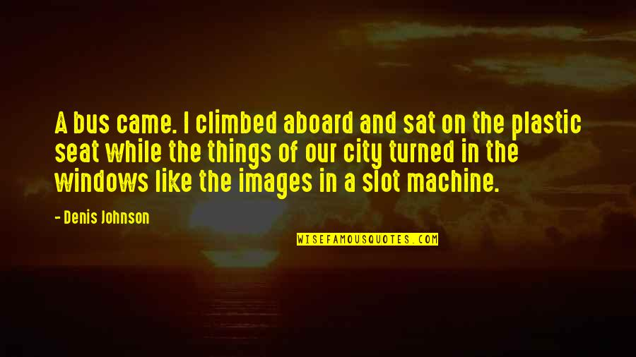 Star Trek Tng Chain Of Command Quotes By Denis Johnson: A bus came. I climbed aboard and sat