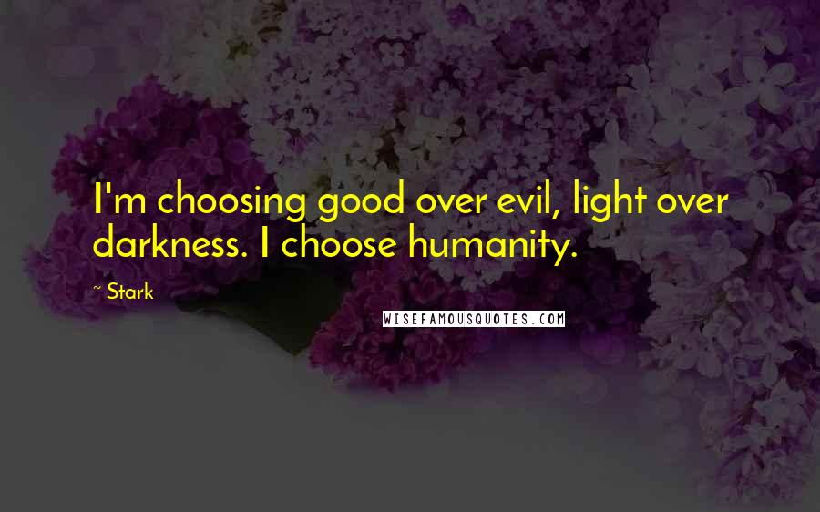 Stark quotes: I'm choosing good over evil, light over darkness. I choose humanity.