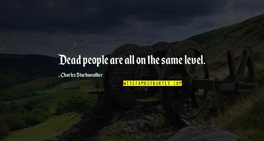 Starkweather Quotes By Charles Starkweather: Dead people are all on the same level.